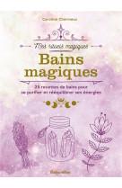 Bains magiques. 25 recettes de bains pour se purifier er reequilibrer ses energies