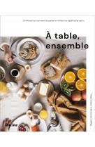 A table, ensemble ! - 75 recettes qui ravissent les grands et titillent les papilles des petis