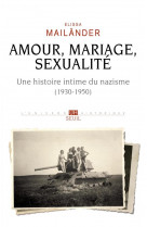 Amour, mariage, sexualite. une histoire intime du nazisme. (1930-1950)