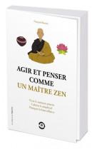 Agir et penser comme un maitre zen - vivre le moment present, cultiver la simplicite, pratiquer la b