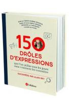 150 droles d-expressions - que l-on utilisait tous les jours sans vraiment les connaitre